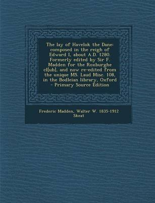 The Lay of Havelok the Dane - Composed in the Reigh of Edward I, about A.D. 1280. Formerly Edited by Sir F. Madden for the...