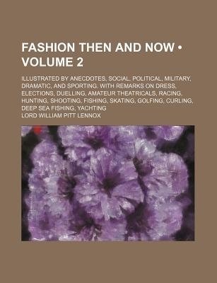 Fashion Then and Now (Volume 2); Illustrated by Anecdotes, Social, Political, Military, Dramatic, and Sporting. with Remarks on...