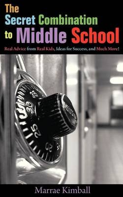 The Secret Combination to Middle School; Real Advice from Real Kids, Ideas for Success, and Much More! (Paperback): Marrae...