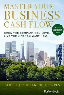 Master Your Business Cash Flow - Grow the Company You Love, Live the Life You Want Now (Hardcover): Albert J Zdenek