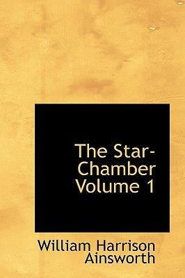 The Star-Chamber Volume 1 (Hardcover): William Harrison Ainsworth