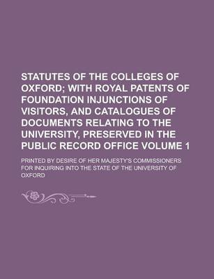 Statutes of the Colleges of Oxford; Printed by Desire of Her Majesty's Commissioners for Inquiring Into the State of the...