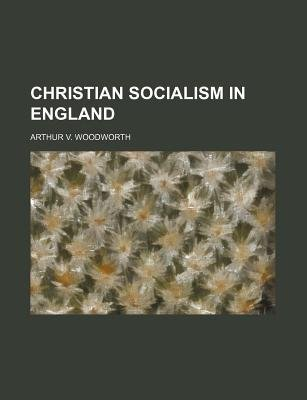 Christian Socialism in England (Paperback): Arthur V Woodworth
