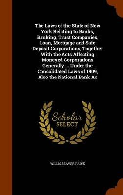 The Laws of the State of New York Relating to Banks, Banking, Trust Companies, Loan, Mortgage and Safe Deposit Corporations,...