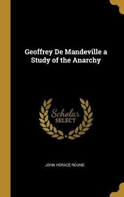 Geoffrey de Mandeville a Study of the Anarchy (Hardcover): John Horace Round