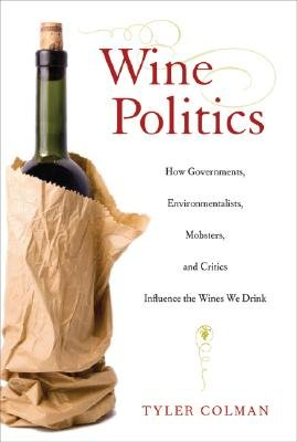 Wine Politics - How Governments, Environmentalists, Mobsters, and Critics Influence the Wines We Drink (Hardcover): Tyler Colman