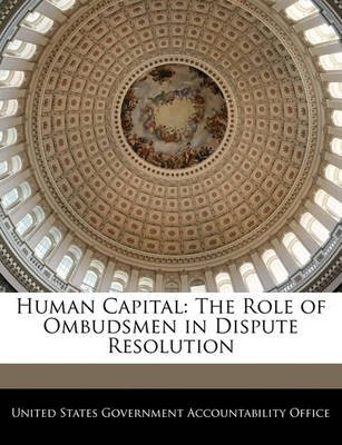 Human Capital - The Role of Ombudsmen in Dispute Resolution (Paperback): United States Government Accountability