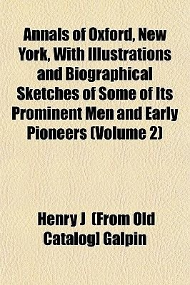 Annals of Oxford, New York, with Illustrations and Biographical Sketches of Some of Its Prominent Men and Early Pioneers...