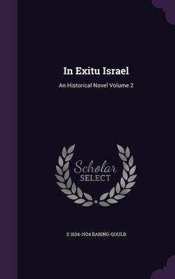 In Exitu Israel - An Historical Novel Volume 2 (Hardcover): S 1834-1924 Baring-Gould