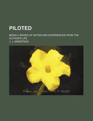 Piloted; Being a Series of Notes and Experiences from the Author's Life (Paperback): J. J. Armistead