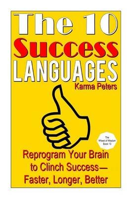 The 10 Success Languages - Reprogram Your Brain to Clinch Success -- Faster, Longer, Better (Paperback): Karma Peters