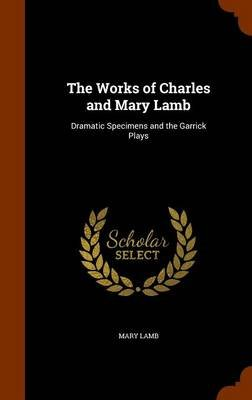 The Works of Charles and Mary Lamb - Dramatic Specimens and the Garrick Plays (Hardcover): Mary Lamb
