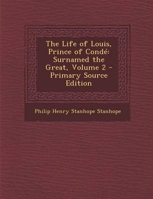 The Life of Louis, Prince of Conde - Surnamed the Great, Volume 2 - Primary Source Edition (Paperback): Philip Henry Stanhope...