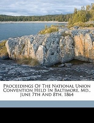 Proceedings of the National Union Convention Held in Baltimore, MD., June 7th and 8th, 1864 (Paperback): Republican National...
