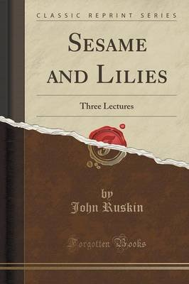 Sesame and Lilies - Three Lectures (Classic Reprint) (Paperback): John Ruskin