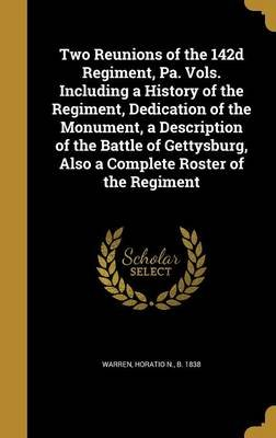 Two Reunions of the 142d Regiment, Pa. Vols. Including a History of the Regiment, Dedication of the Monument, a Description of...