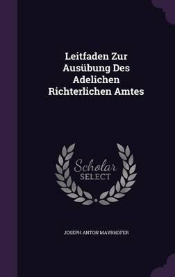 Leitfaden Zur Ausubung Des Adelichen Richterlichen Amtes (Hardcover): Joseph Anton Mayrhofer