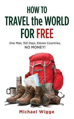 How to Travel the World for Free - One Man, 150 Days, Eleven Countries, No Money! (Paperback): Michael Wigge