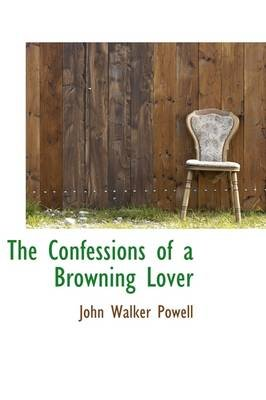 The Confessions of a Browning Lover (Hardcover): John Walker Powell