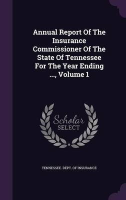Annual Report of the Insurance Commissioner of the State of Tennessee for the Year Ending ..., Volume 1 (Hardcover): Tennessee...
