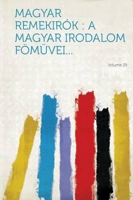 Magyar Remekirok - A Magyar Irodalom Fomuvei... Volume 29 (Hungarian, Paperback): Hard Press