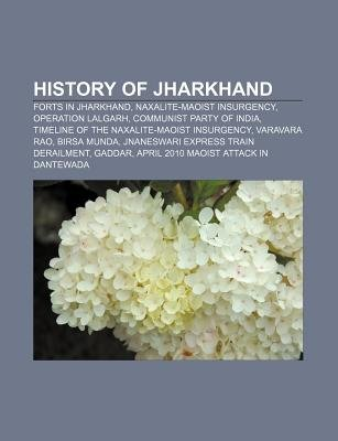 History of Jharkhand - Forts in Jharkhand, Naxalite-Maoist Insurgency, Operation Lalgarh, Communist Party of India (Paperback):...