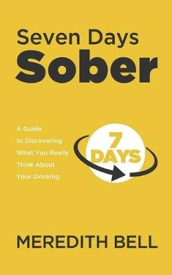 Seven Days Sober - A Guide to Discovering What You Really Think about Your Drinking (Paperback): Meredith Bell