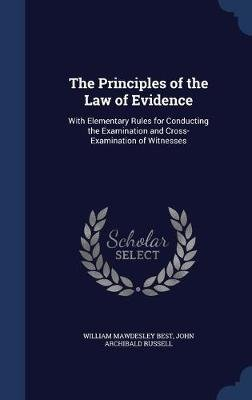 The Principles of the Law of Evidence - With Elementary Rules for Conducting the Examination and Cross-Examination of Witnesses...