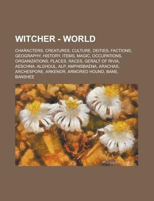 Witcher - World - Characters, Creatures, Culture, Deities, Factions, Geography, History, Items, Magic, Occupations,...