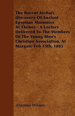 The Recent Archaic Discovery Of Ancient Egyptian Mummies At Thebes - A Lecture Delivered To The Members Of The Young Men's...
