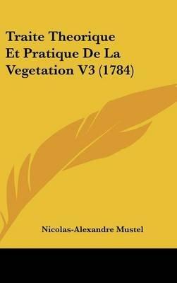 Traite Theorique Et Pratique de La Vegetation V3 (1784) (English, French, Hardcover): Nicolas-Alexandre Mustel