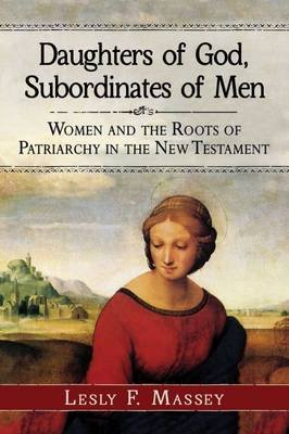 Daughters of God, Subordinates of Men - Women and the Roots of Patriarchy in the New Testament (Paperback): Lesly F. Massey