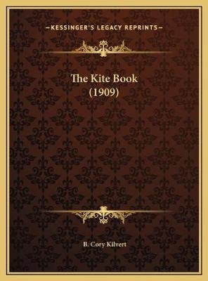 The Kite Book (1909) the Kite Book (1909) (Hardcover): B Cory Kilvert
