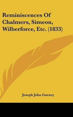 Reminiscences of Chalmers, Simeon, Wilberforce, Etc. (1833) (Hardcover): Joseph John Gurney