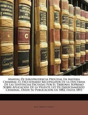 Manual de Jurisprudencia Procesal En Materia Criminal - O, Diccionario Recopilador de La Doctrina de Las Sentencias Dictadas...