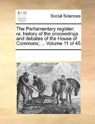 The Parliamentary Register; Or, History of the Proceedings and Debates of the House of Commons; ... Volume 11 of 45...