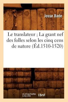Le Translateur; La Grant Nef Des Folles Selon Les Cinq Cens de Nature, (Ed.1510-1520) (French, Paperback): Josse Bade