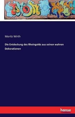 Die Entdeckung Des Rheingolds Aus Seinen Wahren Dekorationen (German, Paperback): Moritz Wirth
