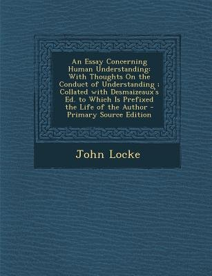 An Essay Concerning Human Understanding - With Thoughts on the Conduct of Understanding; Collated with Desmaizeaux's Ed....