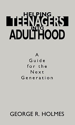 Helping Teenagers into Adulthood - A Guide for the Next Generation (Hardcover, New): George R. Holmes