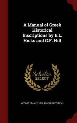A Manual of Greek Historical Inscriptions by E.L. Hicks and G.F. Hill (Hardcover): George Francis Hill, Edward Lee Hicks