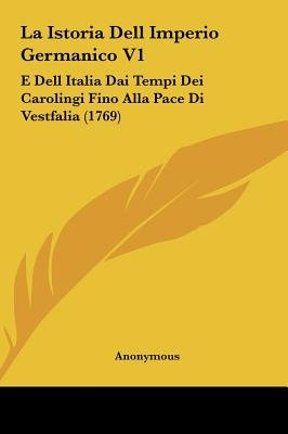 La Istoria Dell Imperio Germanico V1 - E Dell Italia Dai Tempi Dei Carolingi Fino Alla Pace Di Vestfalia (1769) (English,...