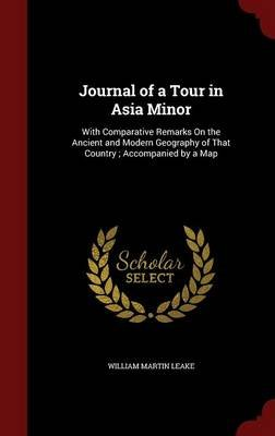 Journal of a Tour in Asia Minor - With Comparative Remarks on the Ancient and Modern Geography of That Country; Accompanied by...