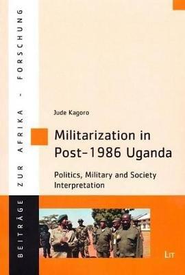 Militarization in Post-1986 Uganda - Politics, Military and Society Interpretation (Paperback): Jude Kagoro