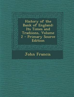 History of the Bank of England - Its Times and Tradiions, Volume 2 - Primary Source Edition (Paperback): John Francis