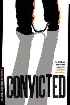 Convicted - The First Time Sent Him to Prison. the Second Time Set Him Free (Paperback): Melanie Scherencel Bockmann