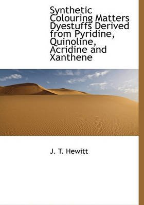 Synthetic Colouring Matters Dyestuffs Derived from Pyridine, Quinoline, Acridine and Xanthene (Hardcover): J. T. Hewitt