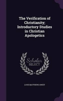 The Verification of Christianity; Introductory Studies in Christian Apologetics (Hardcover): Louis Matthews Sweet