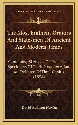 The Most Eminent Orators and Statesmen of Ancient and Modern Times - Containing Sketches of Their Lives, Specimens of Their...