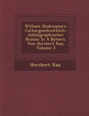 William Shakespeare - Culturgeschichtlich-Bibliographischer Roman in 4 B Chern. Von Heribert Rau, Volume 3 (German, Paperback):...